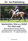Sportwetten. Was u.a. Detlef Parr dazu sagt: Reihe Quellensammlung: Aktuelle politische Reden in der Bundesrepublik Deutschland. (16. - 17. Legislaturperiode)