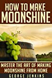 How to Make Moonshine: Master the Art of Making Moonshine from Home (Makin Moonshine - The Ultimate Home Brewing Guide with Recipes)