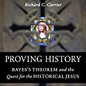 Proving History: Bayes's Theorem and the Quest for the Historical Jesus (       UNABRIDGED) by Richard Carrier Narrated by Richard Carrier