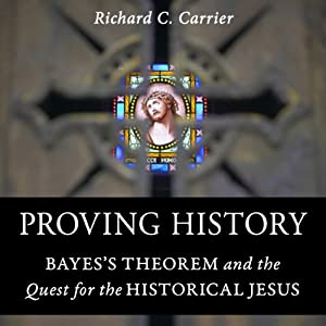 Proving History: Bayes's Theorem and the Quest for the Historical Jesus | [Richard Carrier]