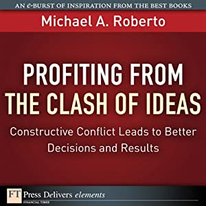 Profiting from the Clash of Ideas: Constructive Conflict Leads to Better Decisions and Results | [Michael A. Roberto]