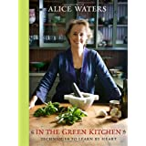 In the Green Kitchen: Techniques to Learn by Heart ~ Alice Waters