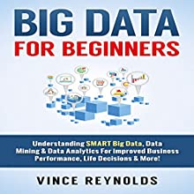 Big Data for Beginners: Understanding Smart Big Data, Data Mining & Data Analytics for Improved Business Performance, Life Decisions & More! | Livre audio Auteur(s) : Vince Reynolds Narrateur(s) : Jim D. Johnston
