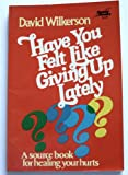 Have You Felt Like Giving Up Lately; A Source Book for Healing Your Hurts (0800711181) by Wilkerson, David