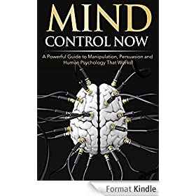 Mind Control NOW: A Powerful Guide to Manipulation, Persuasion and Human Psychology That Works! (English Edition)