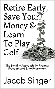 Retire Early, Save Your Money & Learn To Play Golf: The Sensible Approach To Financial Freedom and Early Retirement by Regnis Publishing