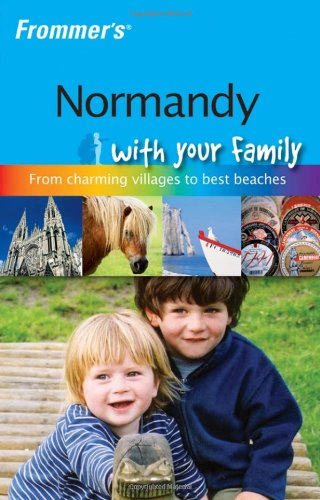Frommer'S Normandy With Your Family: The Best Of Normandy From Charming Villages To Best Beaches (Frommers With Your Family Series)