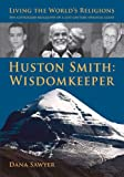 Huston Smith: Wisdomkeeper: Living The Worlds Religions: The Authorized Biography of a 21st Century Spiritual Giant