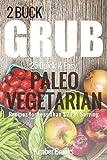 2 Buck Grub: 25 Quick and Easy Paleo Vegetarian Recipes: For Less than $2 Per Serving (The Pegan Essentials Cookbook Series 1)