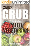 2 Buck Grub: 25 Quick and Easy Paleo Vegetarian Recipes: For Less than $2 Per Serving (The Pegan Essentials Cookbook Series 1)