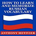 How to Learn and Memorize Russian Vocabulary: Using a Memory Palace Specifically Designed for the Russian Language, Magnetic Memory Series Audiobook by Anthony Metivier Narrated by Elliott Bales