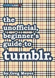 img - for The unofficial, beginner's guide to tumblr book / textbook / text book