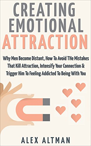 Attract Men: Creating Emotional Attraction: Why Men Become Distant, How To Avoid The Mistakes That Kill Attraction, Intensify Your Connecti