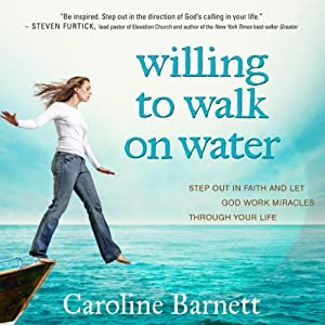 Willing to Walk on Water: Step Out in Faith and Let God Work Miracles Through Your Life | [Caroline Barnett]