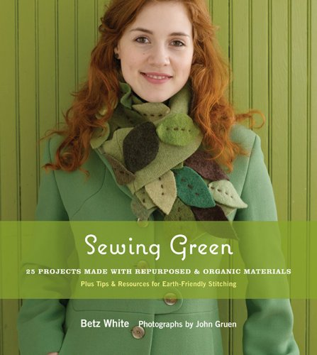Sewing Green: 25 Projects Made with Repurposed & Organic Materials