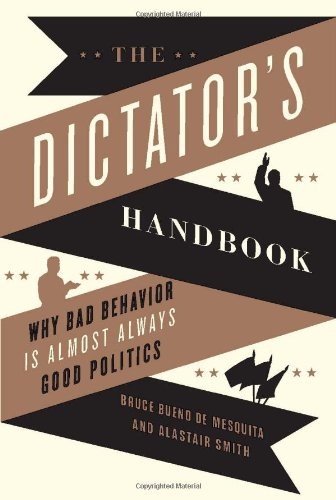 The Dictator&#039;s Handbook: Why Bad Behavior is Almost Always Good Politics