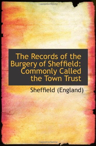 The Records of the Burgery of Sheffield: Commonly Called the Town Trust