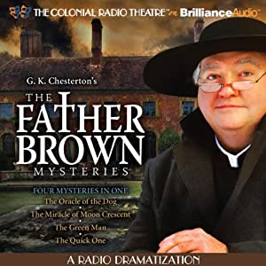 The Father Brown Mysteries - The Oracle of the Dog, Miracle of Moon Crescent, The Green Man, and The Quick One: A Radio Dramatization | [G. K. Chesterton, M. J. Elliott]