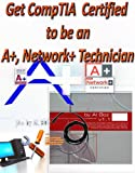 Get CompTIA  Certified to be an A+, Network+ Technician: Worldwide acceptance Never Expires, Step by Step. (CompTia Help)