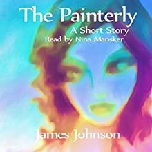 The Painterly: A Short Story (       UNABRIDGED) by James Johnson Narrated by Nina Mansker