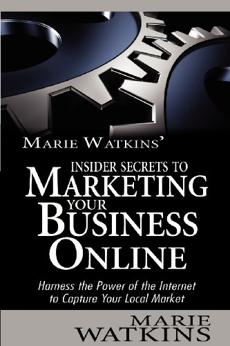 Marie Watkins' Insider Secrets To Marketing Your Business Online: Harness The Power Of The Internet To Capture Your Local Market