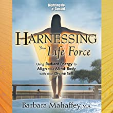 Harnessing Your Life Force: Using Radiant Energy to Align Your Mind-Body with Your Divine Self  by Barbara Mahaffey Narrated by Barbaara Mahaffey