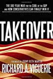 img - for Takeover: The 100-Year War for the Soul of the GOP and How Conservatives Can Finally Win It book / textbook / text book