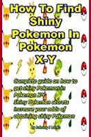 How To Find Shiny Pokemon In Pokemon X-Y: Complete guide on how to get shiny Pokemon in Pokemon X-Y Shiny Pokemon secrets Increase your odds of obtaining shiny Pokemon (English Edition)