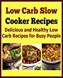 Low Carb Slow Cooker Recipes:  Delicious and Healthy Low Carb Recipes for Busy People: (low carb, low carb diet, low carb cookbook, low carb recipes)