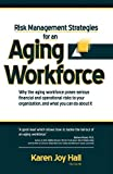 Karen Joy Hall Risk Management Strategies for an Aging Workforce: Why the aging workforce poses serious financial and operational risks to your organization, and what you can do about it