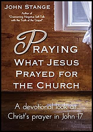 Praying What Jesus Prayed For The Church A Devotional Look At Christ 39 S Prayer In John 17 Daily