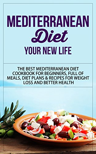 Mediterranean Diet: Your New Life - The Best Mediterranean Diet Cookbook for Beginners, Full of Meals, Diet Plans & Recipes for Weight Loss and Better ... Diet Cookbook, Mediterranean Diet Recipes) by Storm Wayne