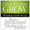 Great Leaders Grow: Becoming a Leader for Life Hörbuch von Ken Blanchard, Mark Miller Gesprochen von: Chris Patton