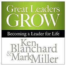 Great Leaders Grow: Becoming a Leader for Life   Livre audio Auteur(s) : Ken Blanchard, Mark Miller Narrateur(s) : Chris Patton