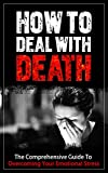 How To Deal With Death: The Comprehensive Guide To Overcoming Your Emotional Stress [Grieving, Stress, Death, Loss Of a Loved One]