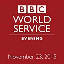 November 23, 2015: Evening  by  BBC Newshour Narrated by Owen Bennett-Jones, Lyse Doucet, Robin Lustig, Razia Iqbal, James Coomarasamy, Julian Marshall