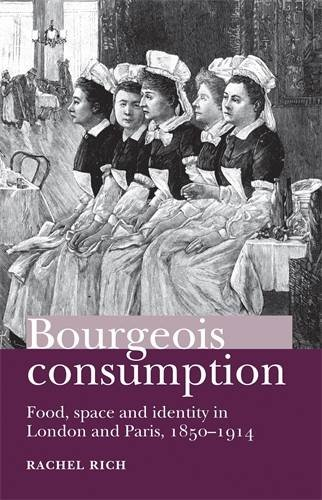 Bourgeois consumption: Food, space and identity in London and Paris, 1850-1914, by Rachel Rich