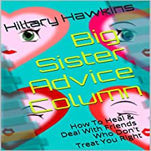 Big Sister Advice Column: How to Heal & Deal with Friends Who Don't Treat You Right (       UNABRIDGED) by Hillary Hawkins Narrated by Hillary Hawkins