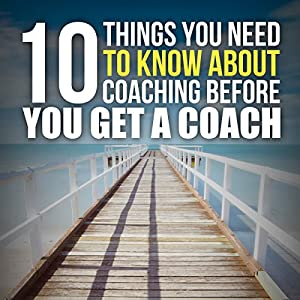 Ten Things You Need to Know About Coaching Before You Get a Coach Audiobook