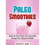 Paleo Diet Smoothies: 40 Quick and Easy Paleo Diet Smoothies for Ultimate Health! (Paleo Diet Recipes) ~ Hannie P. Scott