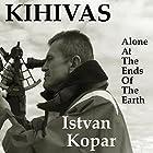 Kihivas: Alone at the Ends of the Earth Hörbuch von  Istvan Kopar Gesprochen von:  Clay Lomakayu