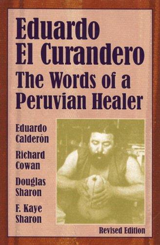 Eduardo el curandero: The Words of a Peruvian Healer, Eduardo Calderon, Richard Cowan, Douglas Sharon, F. Kaye Sharon