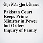 Pakistan Court Keeps Prime Minister in Power but Orders Inquiry of Family | Salman Masood