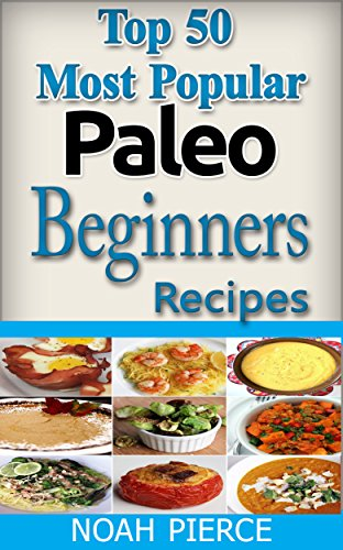 Free Kindle Book : Top 50 Most Popular Paleo Beginners Recipes: Paleo For Beginners: Quick, Easy, Simple, Delicious, Exciting And Nutritious Paleo Meals Cooking Book For Weight Loss (Cookbook)