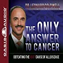 The Only Answer to Cancer: Defeating the Root Cause of All Disease Audiobook by Leonard Coldwell Narrated by Wes Bleed