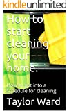 How to start cleaning your home.: How to get into a schedule for cleaning