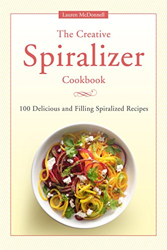Spiralizer Cookbook: The Creative Spiralizer Cookbook:100 Delicious and Filling Spiralized Recipes by Lauren Mcdonnell
