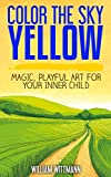 Color the Sky Yellow: Creative Magic, Playful Art for Your Inner Child