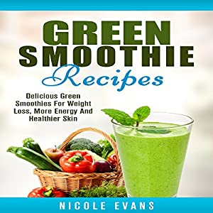 Green Smoothie Recipes: Delicious Green Smoothies for Weight Loss, More Energy and Healthier Skin Audiobook