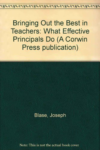 Bringing Out the Best in Teachers: What Effective Principals Do (A Corwin Press publication)